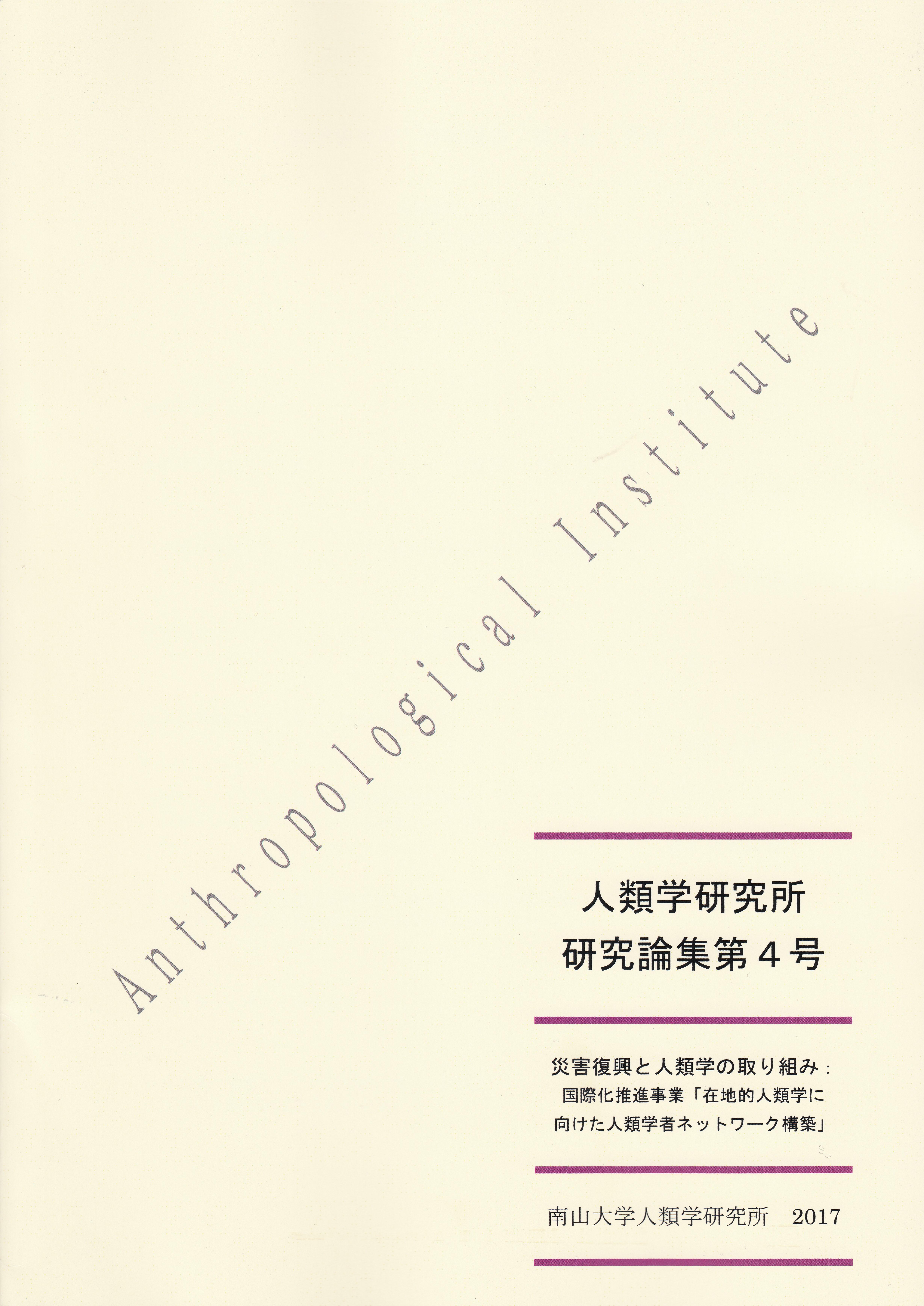『人類学研究所 研究論集』第4号 2017年(災害復興と人類学の取り組み: 国際化推進事業「在地的人類学に向けた人類学者ネットワーク構築」)